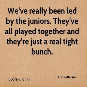 Eric Patterson - We've really been led by the juniors. They've all played together and they're just a real tight bunch.