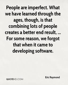 Eric Raymond - People are imperfect. What we have learned through the ages, though, is that combining lots of people creates a better end result, ... For some reason, we forgot that when it came to developing software.
