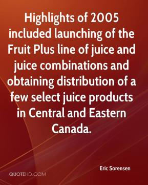 Eric Sorensen - Highlights of 2005 included launching of the Fruit Plus line of juice and juice combinations and obtaining distribution of a few select juice products in Central and Eastern Canada.