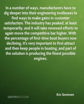 Eric Sorensen - In a number of ways, manufacturers have to dig deeper into their engineering toolboxes to find ways to make gains in customer satisfaction. The industry has peaked, at least temporarily, and it will take renewed efforts to again move the competitive bar higher. With the percentage of first-time boat buyers now declining, it's very important to first attract and then keep people in boating, and part of the solution is producing the finest possible engines.
