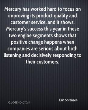 Eric Sorensen - Mercury has worked hard to focus on improving its product quality and customer service, and it shows. Mercury's success this year in these two engine segments shows that positive change happens when companies are serious about both listening and decisively responding to their customers.