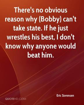 Eric Sorensen - There's no obvious reason why (Bobby) can't take state. If he just wrestles his best, I don't know why anyone would beat him.