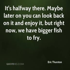 Eric Thurston - It's halfway there. Maybe later on you can look back on it and enjoy it, but right now, we have bigger fish to fry.