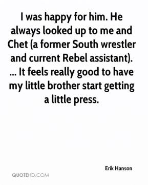 Erik Hanson - I was happy for him. He always looked up to me and Chet (a former South wrestler and current Rebel assistant). ... It feels really good to have my little brother start getting a little press.