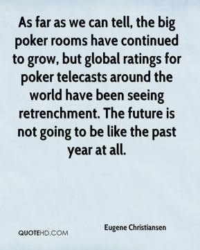As far as we can tell, the big poker rooms have continued to grow, but global ratings for poker telecasts around the world have been seeing retrenchment. The future is not going to be like the past year at all.