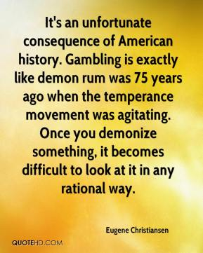Eugene Christiansen - It's an unfortunate consequence of American history. Gambling is exactly like demon rum was 75 years ago when the temperance movement was agitating. Once you demonize something, it becomes difficult to look at it in any rational way.