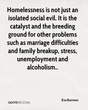 Homelessness is not just an isolated social evil. It is the catalyst and the breeding ground for other problems such as marriage difficulties and family breakup, stress, unemployment and alcoholism..