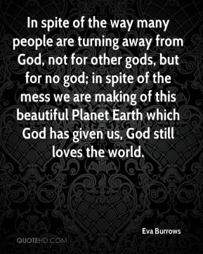 In spite of the way many people are turning away from God, not for other gods, but for no god; in spite of the mess we are making of this beautiful Planet Earth which God has given us, God still loves the world.