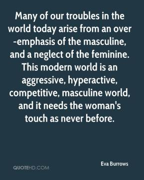Many of our troubles in the world today arise from an over-emphasis of the masculine, and a neglect of the feminine. This modern world is an aggressive, hyperactive, competitive, masculine world, and it needs the woman's touch as never before.