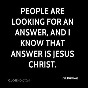 People are looking for an answer, and I know that Answer is Jesus Christ.