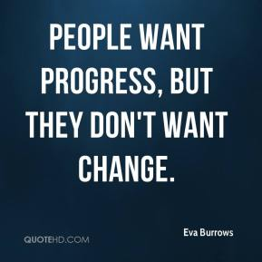 People want progress, but they don't want change.
