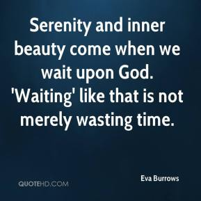 Serenity and inner beauty come when we wait upon God. 'Waiting' like that is not merely wasting time.