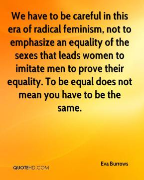 We have to be careful in this era of radical feminism, not to emphasize an equality of the sexes that leads women to imitate men to prove their equality. To be equal does not mean you have to be the same.