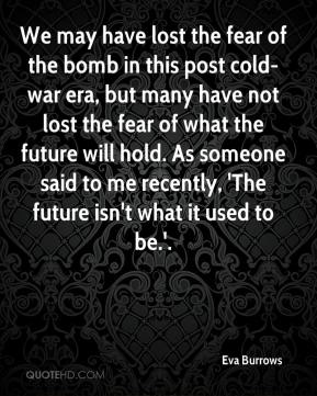 We may have lost the fear of the bomb in this post cold-war era, but many have not lost the fear of what the future will hold. As someone said to me recently, 'The future isn't what it used to be.'.