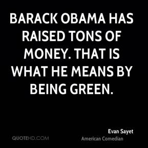 Evan Sayet - Barack Obama has raised tons of money. That is what he means by being green.