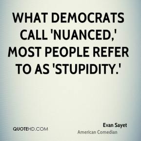 What Democrats call 'nuanced,' most people refer to as 'stupidity.'