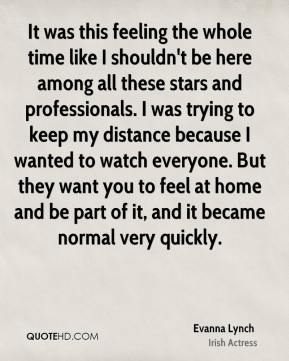 It was this feeling the whole time like I shouldn't be here among all these stars and professionals. I was trying to keep my distance because I wanted to watch everyone. But they want you to feel at home and be part of it, and it became normal very quickly.