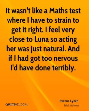 Evanna Lynch - It wasn't like a Maths test where I have to strain to get it right. I feel very close to Luna so acting her was just natural. And if I had got too nervous I'd have done terribly.