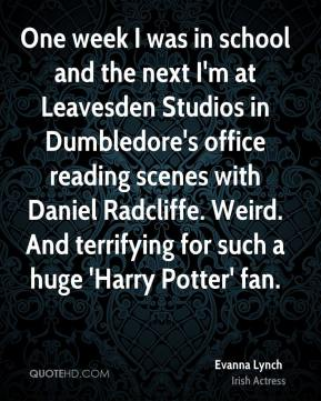 Evanna Lynch - One week I was in school and the next I'm at Leavesden Studios in Dumbledore's office reading scenes with Daniel Radcliffe. Weird. And terrifying for such a huge 'Harry Potter' fan.