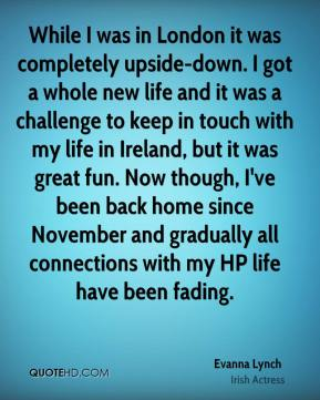 Evanna Lynch - While I was in London it was completely upside-down. I got a whole new life and it was a challenge to keep in touch with my life in Ireland, but it was great fun. Now though, I've been back home since November and gradually all connections with my HP life have been fading.
