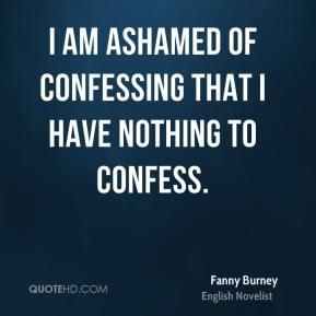 Fanny Burney - I am ashamed of confessing that I have nothing to confess.