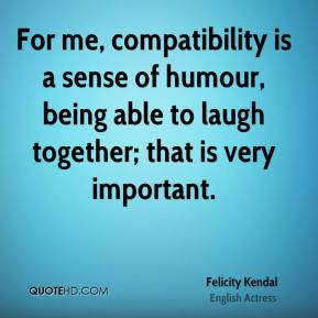 Felicity Kendal - For me, compatibility is a sense of humour, being able to laugh together; that is very important.