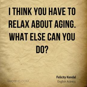 I think you have to relax about aging. What else can you do?