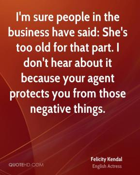 Felicity Kendal - I'm sure people in the business have said: She's too old for that part. I don't hear about it because your agent protects you from those negative things.