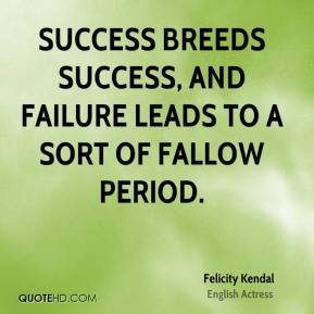 Felicity Kendal - Success breeds success, and failure leads to a sort of fallow period.