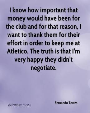 Fernando Torres - I know how important that money would have been for the club and for that reason, I want to thank them for their effort in order to keep me at Atletico. The truth is that I'm very happy they didn't negotiate.