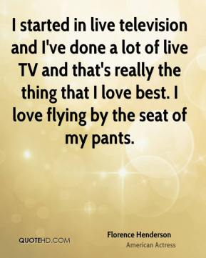 Florence Henderson - I started in live television and I've done a lot of live TV and that's really the thing that I love best. I love flying by the seat of my pants.