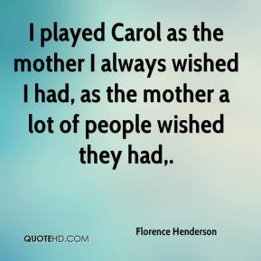 Florence Henderson - I played Carol as the mother I always wished I had, as the mother a lot of people wished they had.