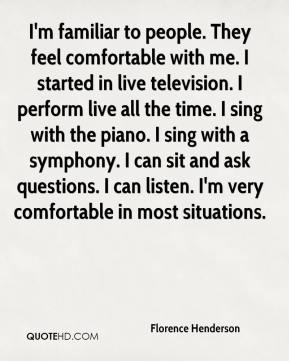 Florence Henderson - I'm familiar to people. They feel comfortable with me. I started in live television. I perform live all the time. I sing with the piano. I sing with a symphony. I can sit and ask questions. I can listen. I'm very comfortable in most situations.