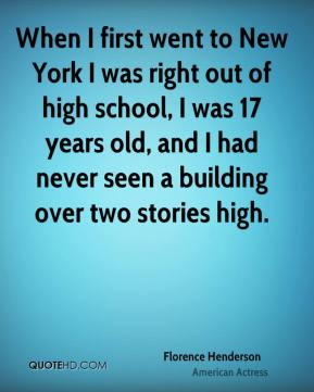 Florence Henderson - When I first went to New York I was right out of high school, I was 17 years old, and I had never seen a building over two stories high.