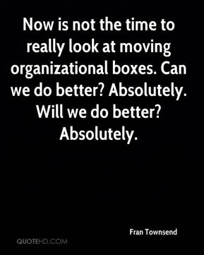 Now is not the time to really look at moving organizational boxes. Can we do better? Absolutely. Will we do better? Absolutely.