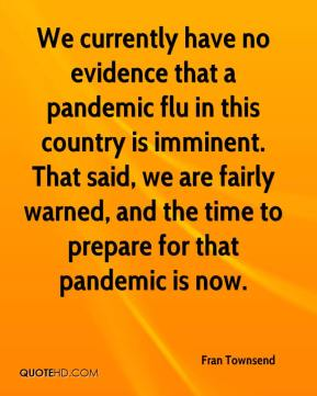 We currently have no evidence that a pandemic flu in this country is imminent. That said, we are fairly warned, and the time to prepare for that pandemic is now.