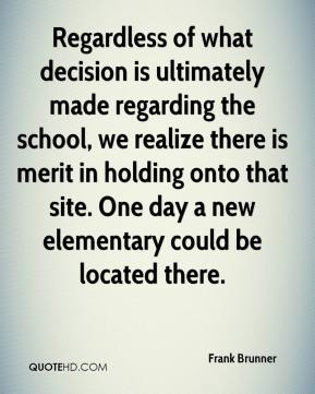 Frank Brunner - Regardless of what decision is ultimately made regarding the school, we realize there is merit in holding onto that site. One day a new elementary could be located there.