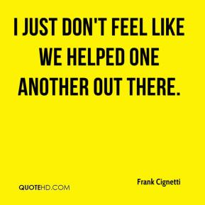 Frank Cignetti - I just don't feel like we helped one another out there.