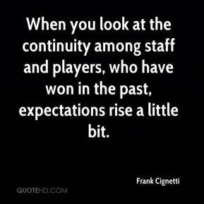 Frank Cignetti - When you look at the continuity among staff and players, who have won in the past, expectations rise a little bit.