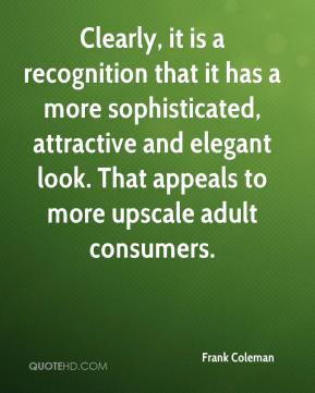 Frank Coleman - Clearly, it is a recognition that it has a more sophisticated, attractive and elegant look. That appeals to more upscale adult consumers.