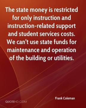 Frank Coleman - The state money is restricted for only instruction and instruction-related support and student services costs. We can't use state funds for maintenance and operation of the building or utilities.
