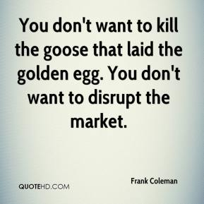 Frank Coleman - You don't want to kill the goose that laid the golden egg. You don't want to disrupt the market.