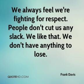 Frank Davis - We always feel we're fighting for respect. People don't cut us any slack. We like that. We don't have anything to lose.