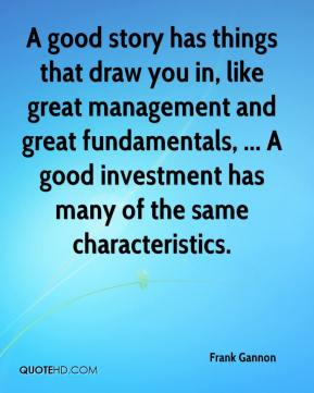 Frank Gannon - A good story has things that draw you in, like great management and great fundamentals, ... A good investment has many of the same characteristics.