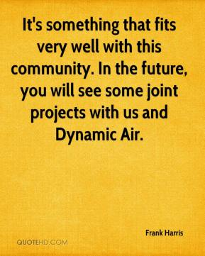 Frank Harris - It's something that fits very well with this community. In the future, you will see some joint projects with us and Dynamic Air.