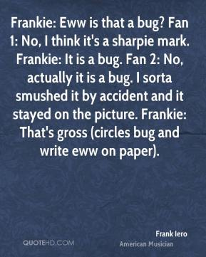 Frank Iero - Frankie: Eww is that a bug? Fan 1: No, I think it's a sharpie mark. Frankie: It is a bug. Fan 2: No, actually it is a bug. I sorta smushed it by accident and it stayed on the picture. Frankie: That's gross (circles bug and write eww on paper).