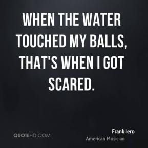 Frank Iero - When the water touched my balls, that's when I got scared.
