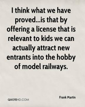 I think what we have proved...is that by offering a license that is relevant to kids we can actually attract new entrants into the hobby of model railways.