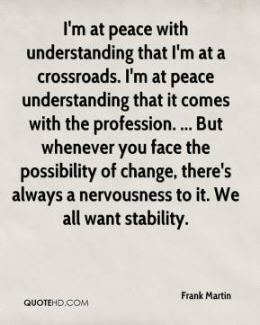 I'm at peace with understanding that I'm at a crossroads. I'm at peace understanding that it comes with the profession. ... But whenever you face the possibility of change, there's always a nervousness to it. We all want stability.