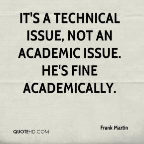 Frank Martin - It's a technical issue, not an academic issue. He's fine academically.